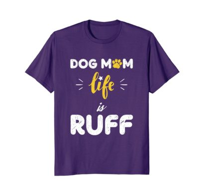 Funny Dog Mom Gifts T Shirt | Dog Mom Life Is Ruff