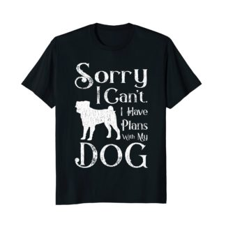 Sorry I Can't. I Have Plans With My Dog T-shirt